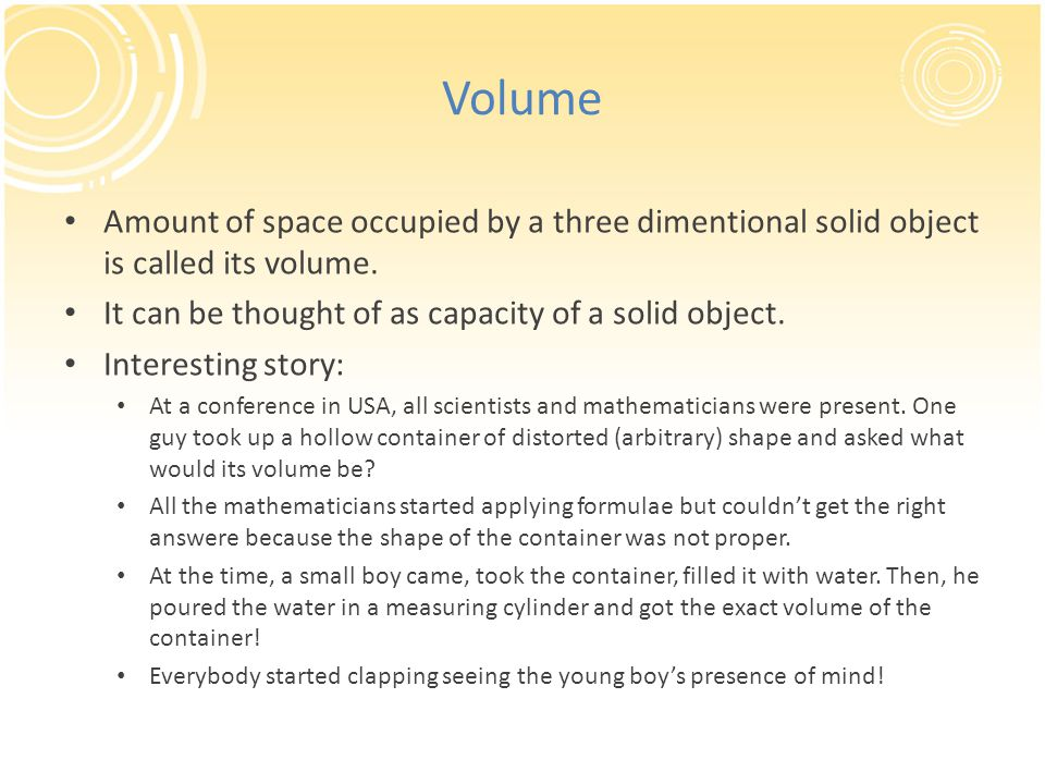 Volume Amount of space occupied by a three dimentional solid object is called its volume. It can be thought of as capacity of a solid object.