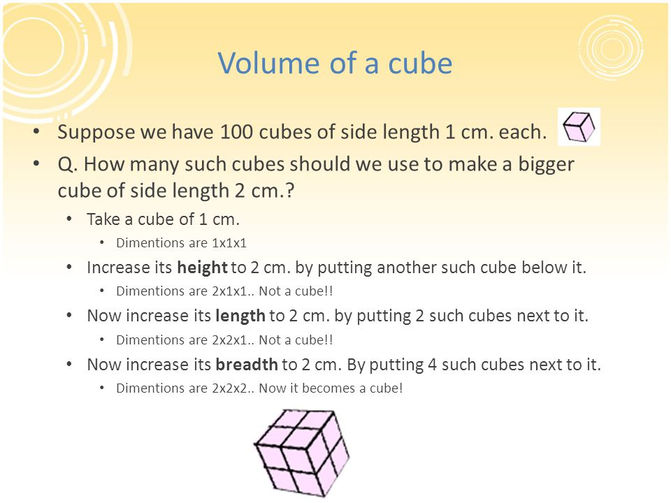 Volume of a cube Suppose we have 100 cubes of side length 1 cm. each.