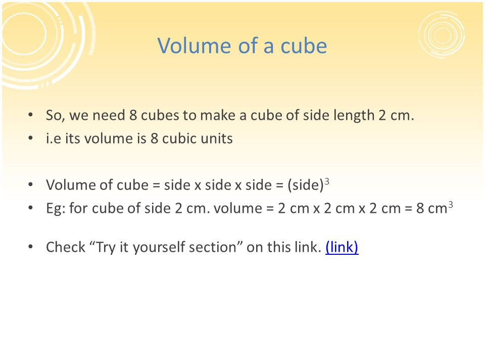 Volume of a cube So, we need 8 cubes to make a cube of side length 2 cm. i.e its volume is 8 cubic units.