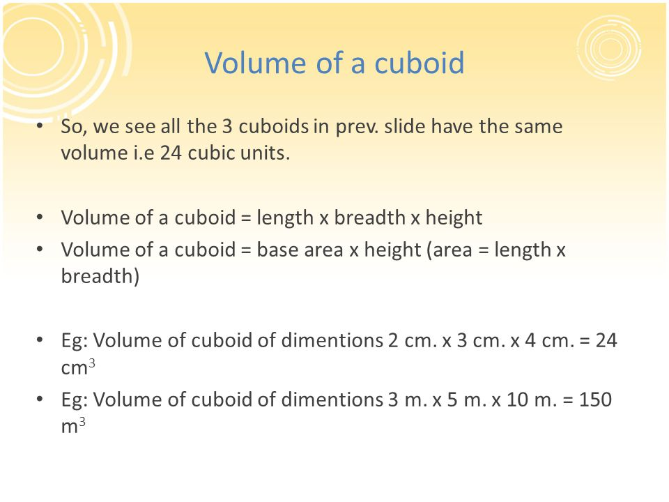 Volume of a cuboid So, we see all the 3 cuboids in prev. slide have the same volume i.e 24 cubic units.