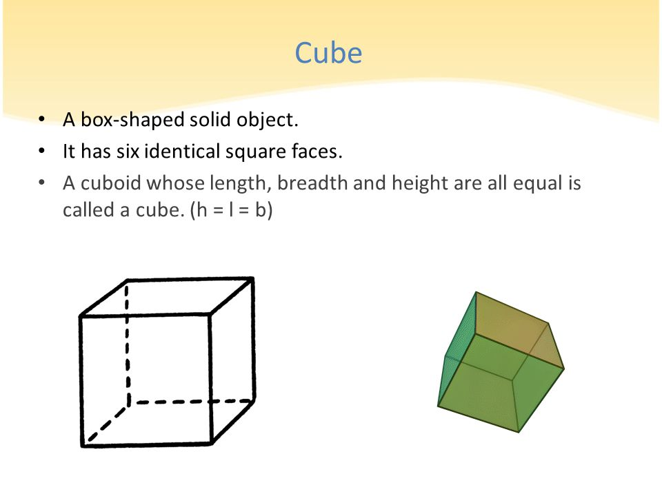 Cube A box-shaped solid object. It has six identical square faces.
