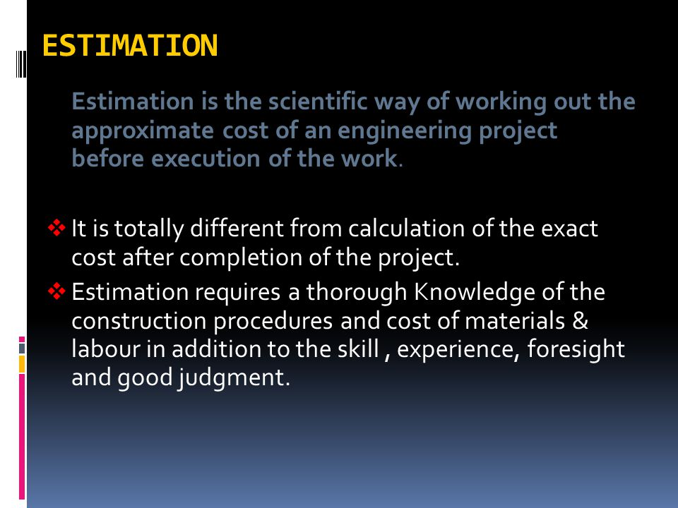 ESTIMATION Estimation is the scientific way of working out the approximate cost of an engineering project before execution of the work.