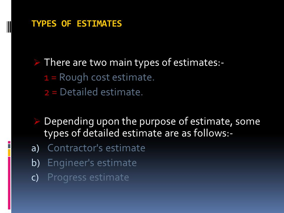 There are two main types of estimates:- 1 = Rough cost estimate.