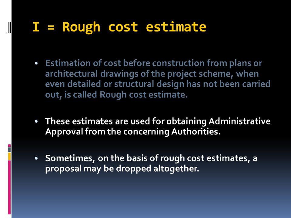 I = Rough cost estimate