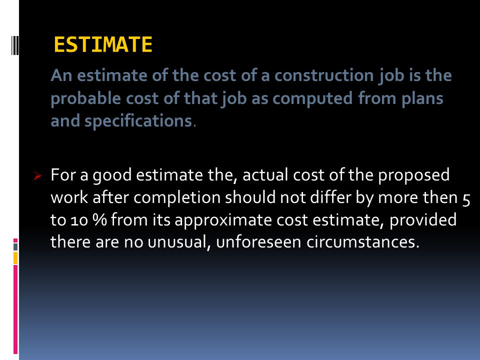ESTIMATE An estimate of the cost of a construction job is the probable cost of that job as computed from plans and specifications.