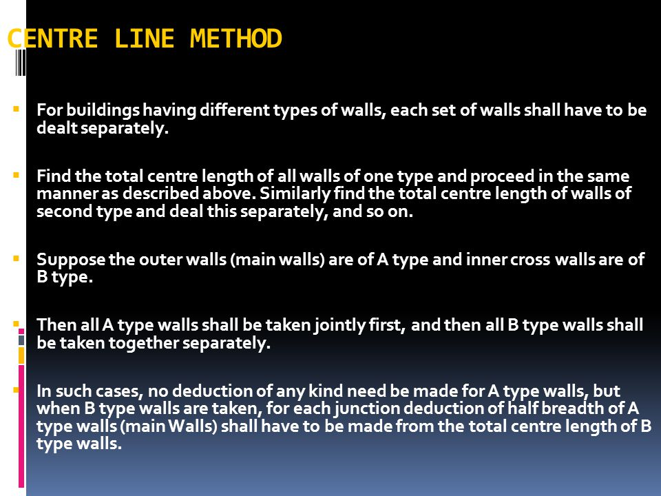 CENTRE LINE METHOD For buildings having different types of walls, each set of walls shall have to be dealt separately.
