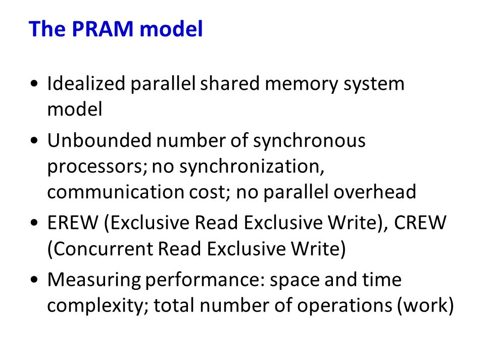 The PRAM model Idealized parallel shared memory system model