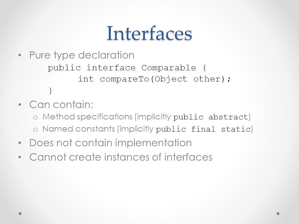 Interfaces Pure type declaration public interface Comparable {