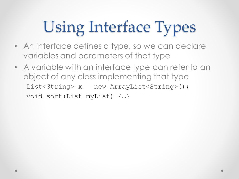 Using Interface Types An interface defines a type, so we can declare variables and parameters of that type.