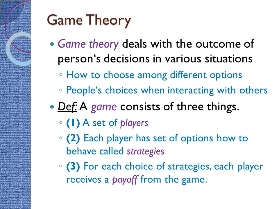 Game Theory Game theory deals with the outcome of person's decisions in various situations. How to choose among different options.