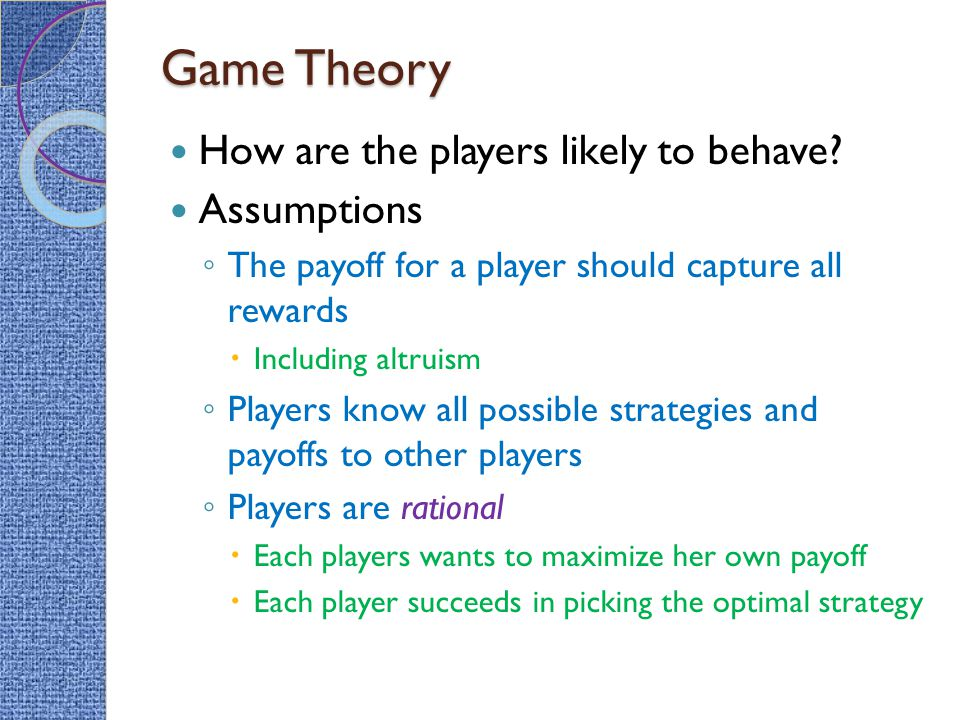 Game Theory How are the players likely to behave Assumptions