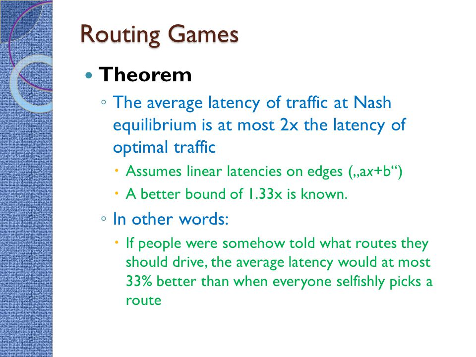 Routing Games Theorem. The average latency of traffic at Nash equilibrium is at most 2x the latency of optimal traffic.