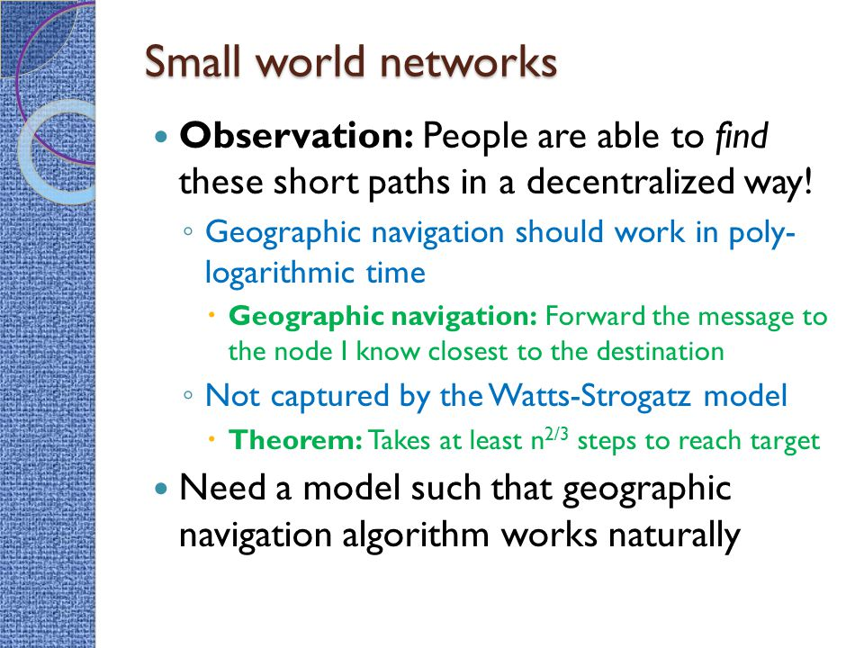 Small world networks Observation: People are able to find these short paths in a decentralized way!