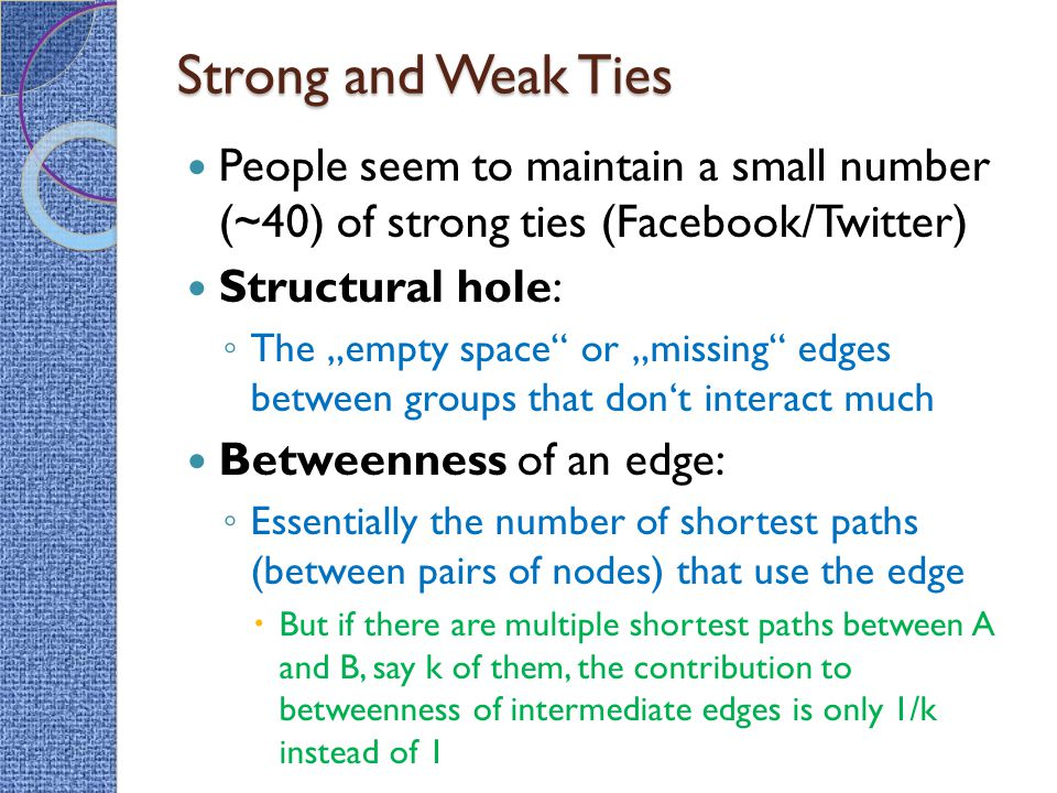 Strong and Weak Ties People seem to maintain a small number (~40) of strong ties (Facebook/Twitter)