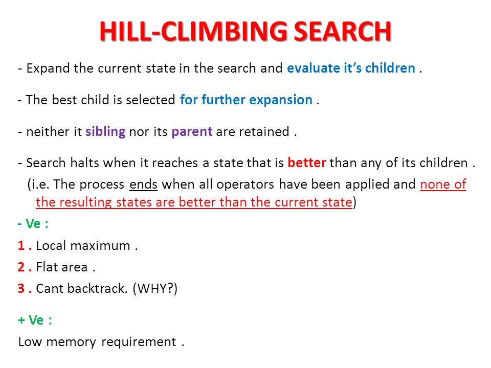 HILL-CLIMBING SEARCH - Expand the current state in the search and evaluate it's children . - The best child is selected for further expansion .