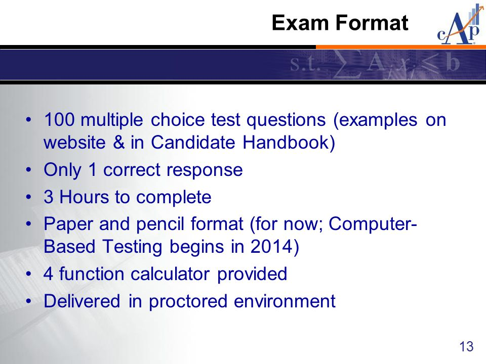 Exam Format 100 multiple choice test questions (examples on website & in Candidate Handbook) Only 1 correct response.