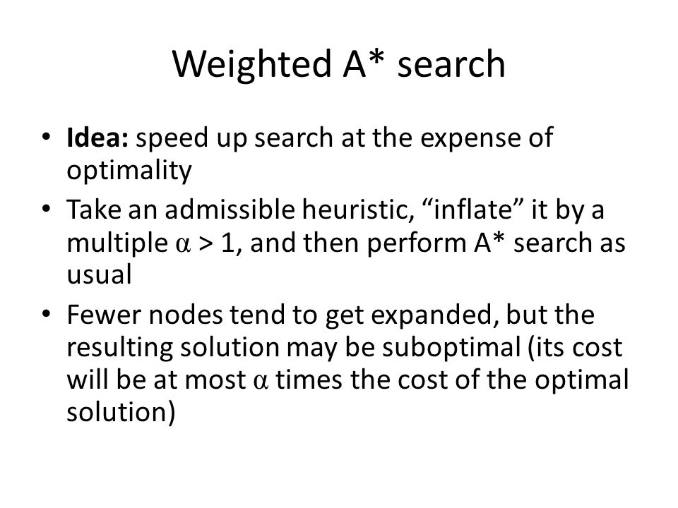 Weighted A* search Idea: speed up search at the expense of optimality
