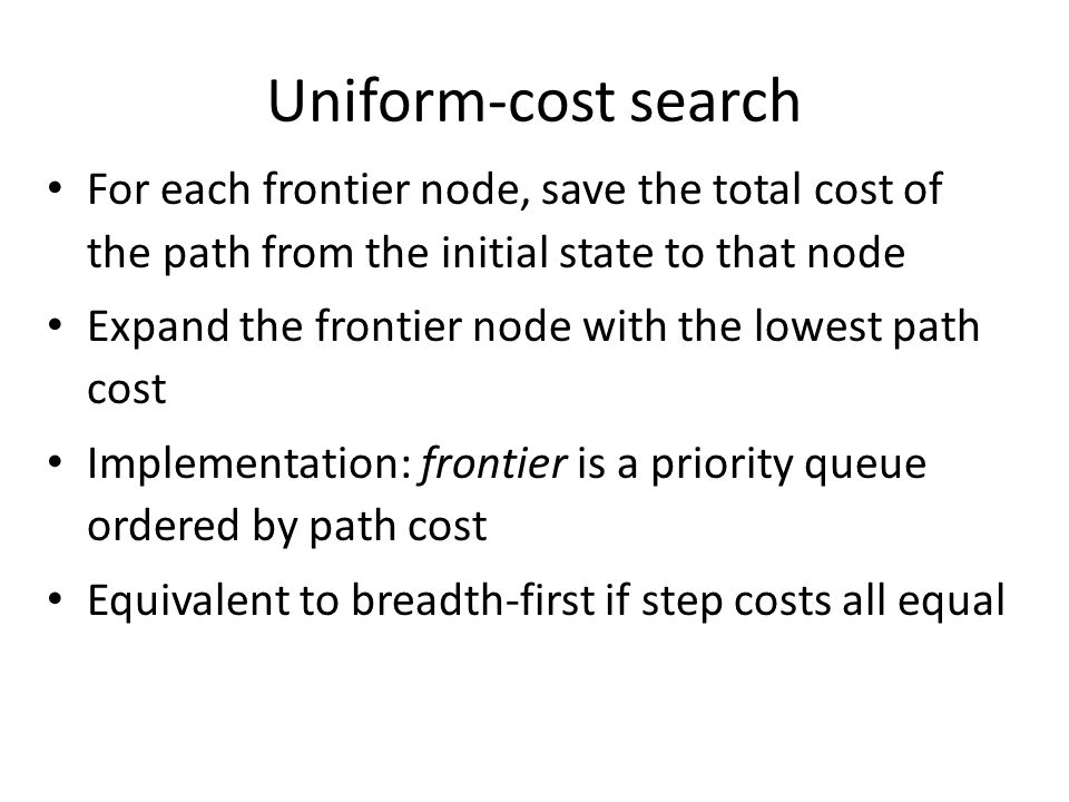 Uniform-cost search For each frontier node, save the total cost of the path from the initial state to that node.