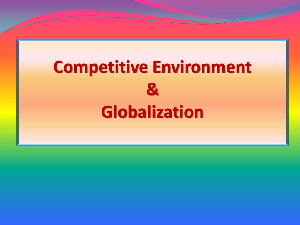 Competitive Environment & Globalization