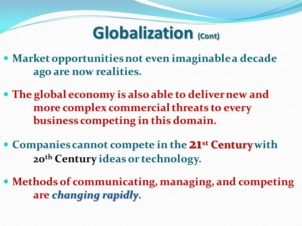 Globalization (Cont) Market opportunities not even imaginable a decade ago are now realities.