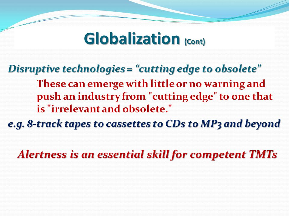 Globalization (Cont) Disruptive technologies = cutting edge to obsolete