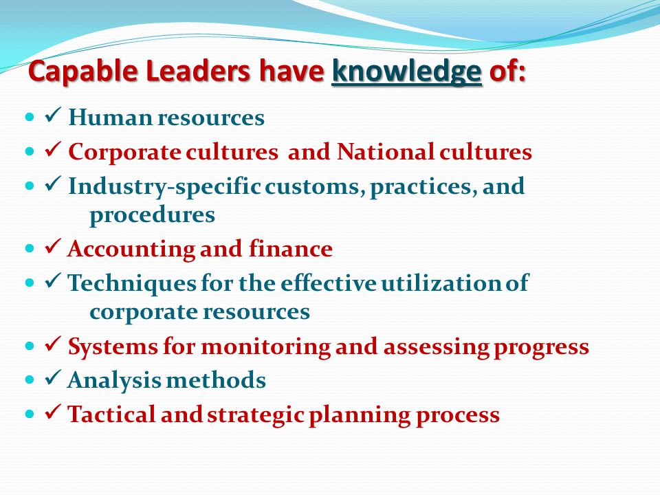 Capable Leaders have knowledge of: