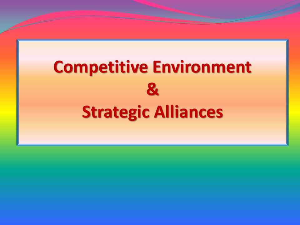 Competitive Environment & Strategic Alliances