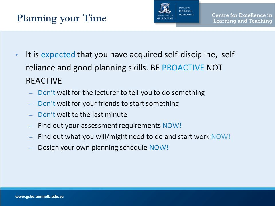 Planning your Time It is expected that you have acquired self-discipline, self-reliance and good planning skills. BE PROACTIVE NOT REACTIVE.