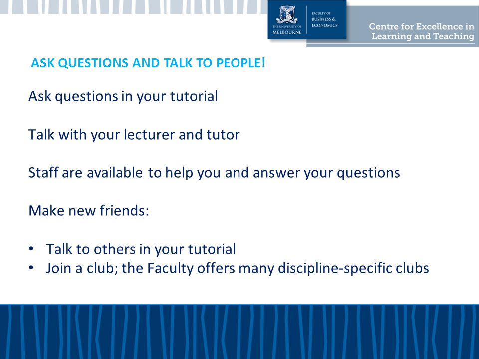 Ask questions in your tutorial Talk with your lecturer and tutor