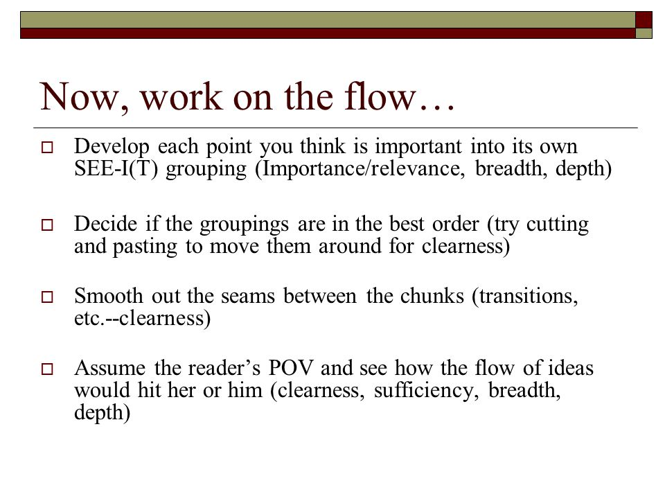 Now, work on the flow… Develop each point you think is important into its own SEE-I(T) grouping (Importance/relevance, breadth, depth)