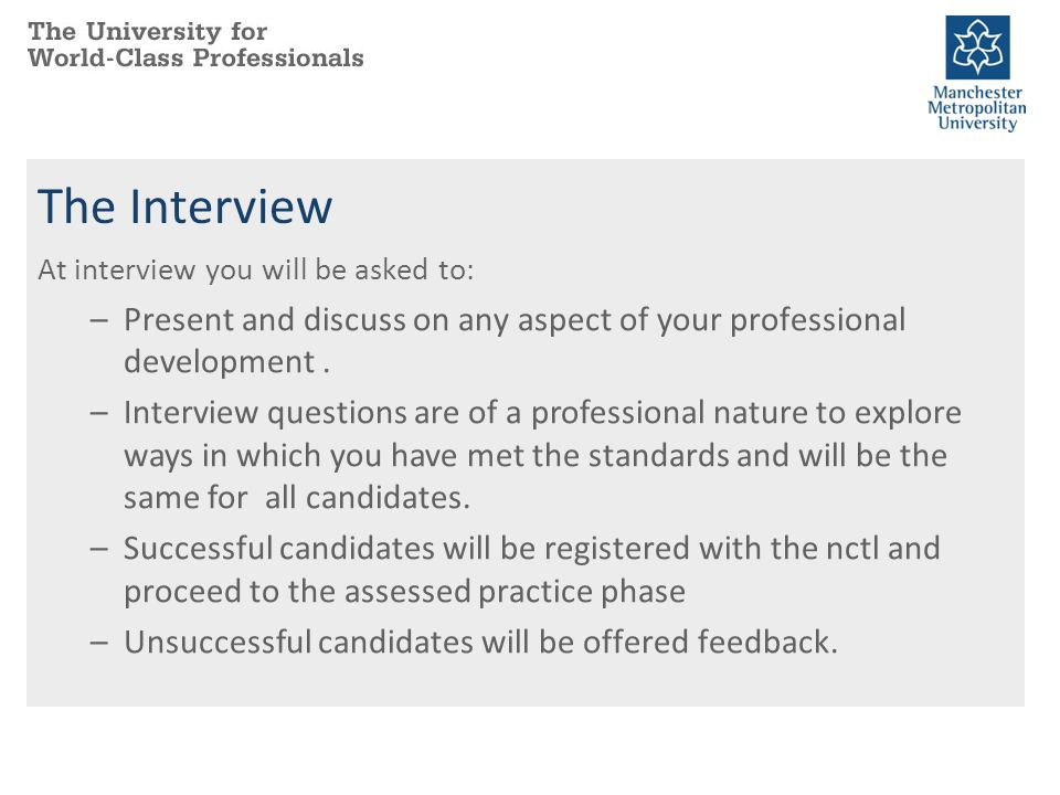 The Interview At interview you will be asked to: Present and discuss on any aspect of your professional development .