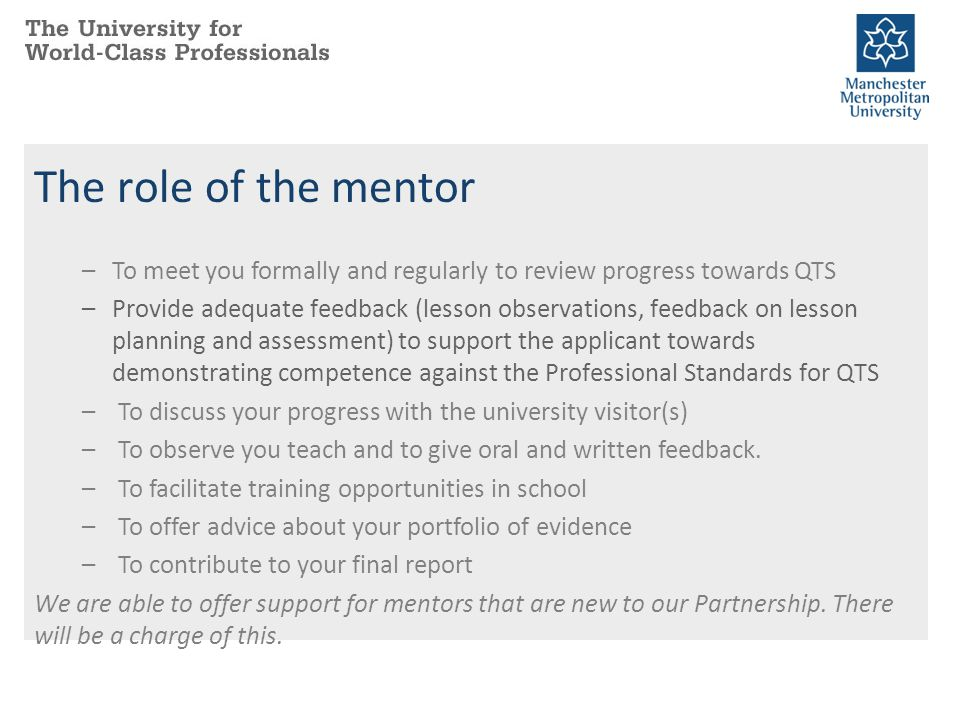 The role of the mentor To meet you formally and regularly to review progress towards QTS.