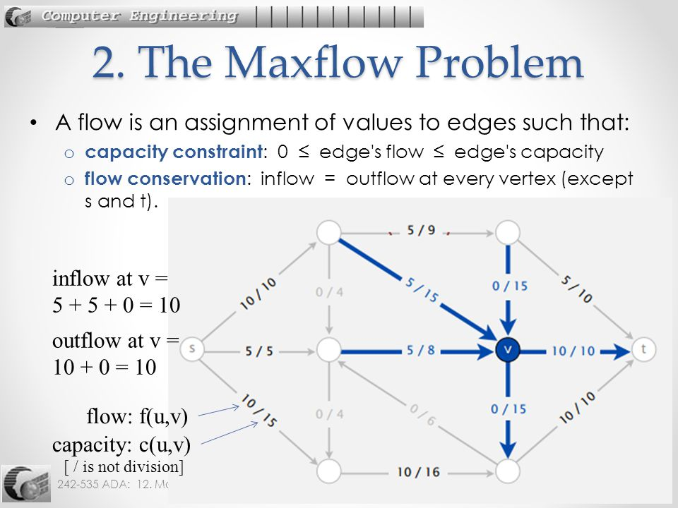 2. The Maxflow Problem A flow is an assignment of values to edges such that: capacity constraint: 0 ≤ edge s flow ≤ edge s capacity.