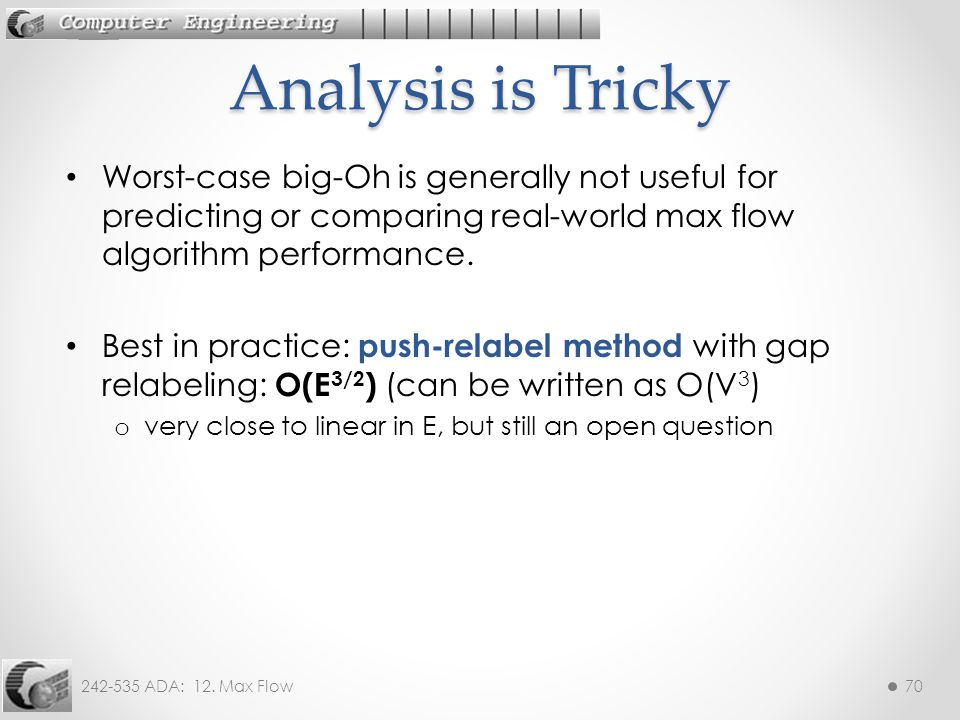 Analysis is Tricky Worst-case big-Oh is generally not useful for predicting or comparing real-world max flow algorithm performance.