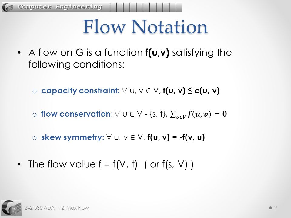Flow Notation A flow on G is a function f(u,v) satisfying the following conditions: capacity constraint:  u, v ∈ V, f(u, v) ≤ c(u, v)