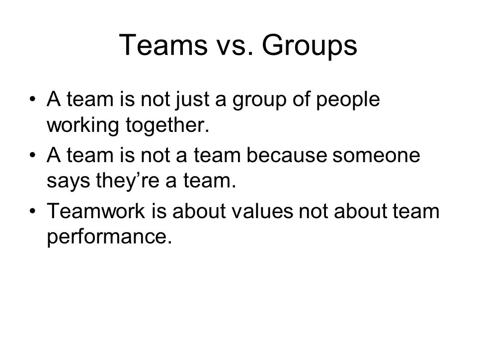 Teams vs. Groups A team is not just a group of people working together. A team is not a team because someone says they're a team.