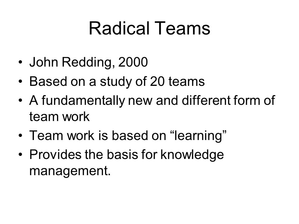 Radical Teams John Redding, 2000 Based on a study of 20 teams