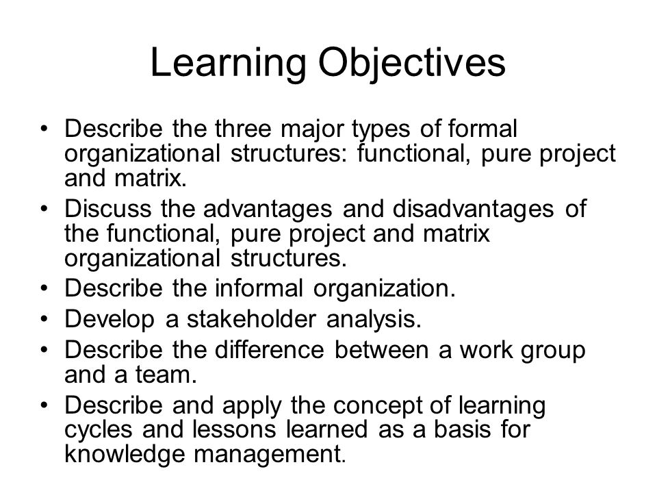 Learning Objectives Describe the three major types of formal organizational structures: functional, pure project and matrix.