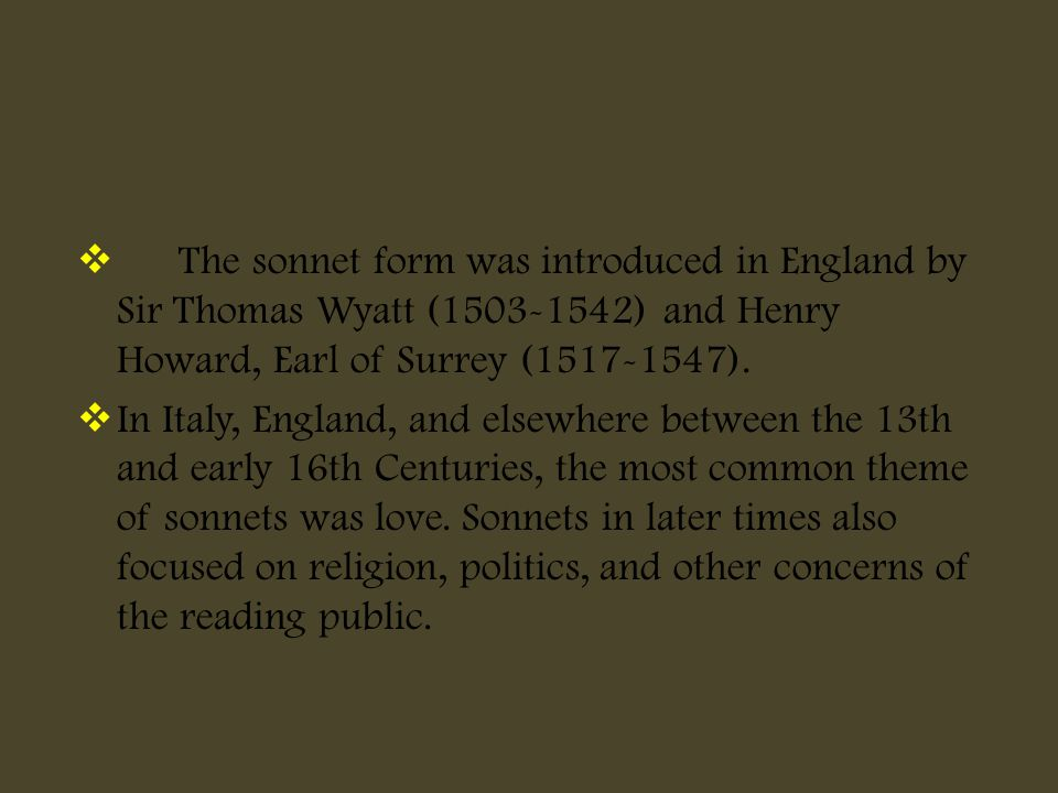 The sonnet form was introduced in England by Sir Thomas Wyatt (1503-1542) and Henry Howard, Earl of Surrey (1517-1547).