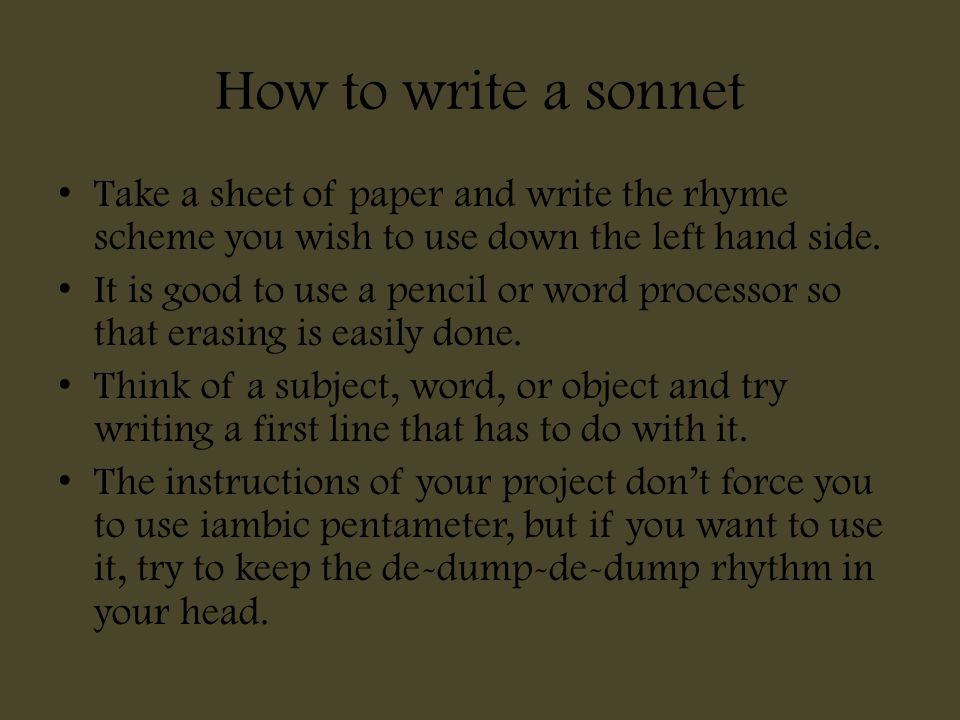 How to write a sonnet Take a sheet of paper and write the rhyme scheme you wish to use down the left hand side.