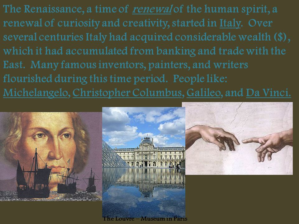 The Renaissance, a time of renewal of the human spirit, a renewal of curiosity and creativity, started in Italy. Over several centuries Italy had acquired considerable wealth ($), which it had accumulated from banking and trade with the East. Many famous inventors, painters, and writers flourished during this time period. People like: Michelangelo, Christopher Columbus, Galileo, and Da Vinci.