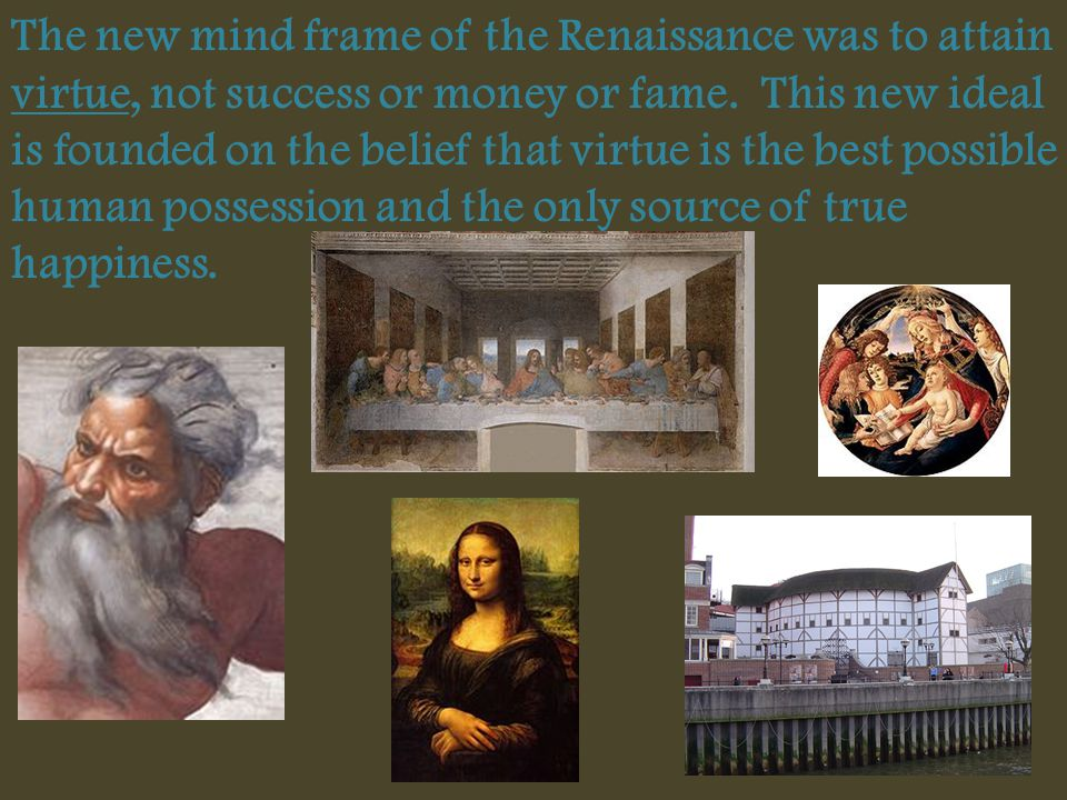 The new mind frame of the Renaissance was to attain virtue, not success or money or fame.