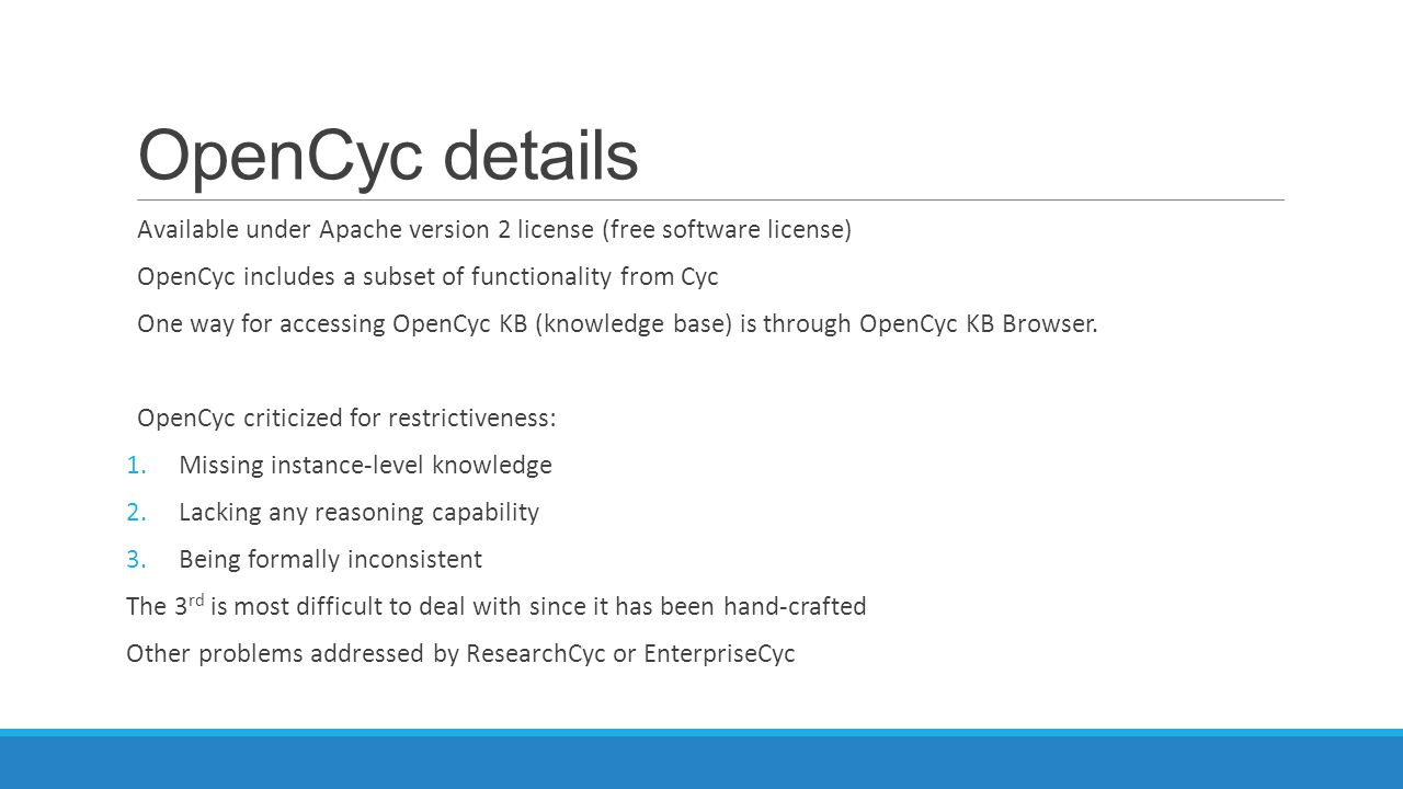 OpenCyc details Available under Apache version 2 license (free software license) OpenCyc includes a subset of functionality from Cyc.