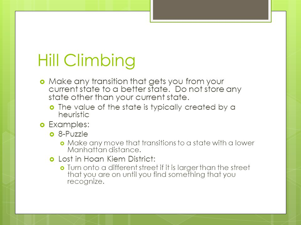 Hill Climbing Make any transition that gets you from your current state to a better state. Do not store any state other than your current state.