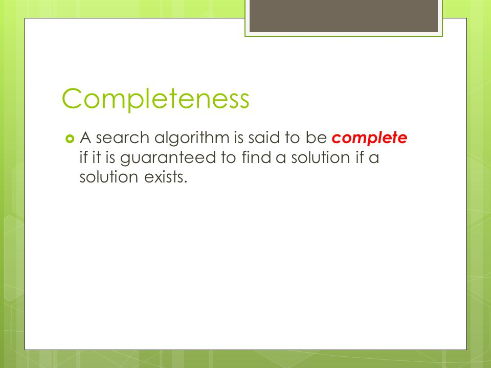Completeness A search algorithm is said to be complete if it is guaranteed to find a solution if a solution exists.