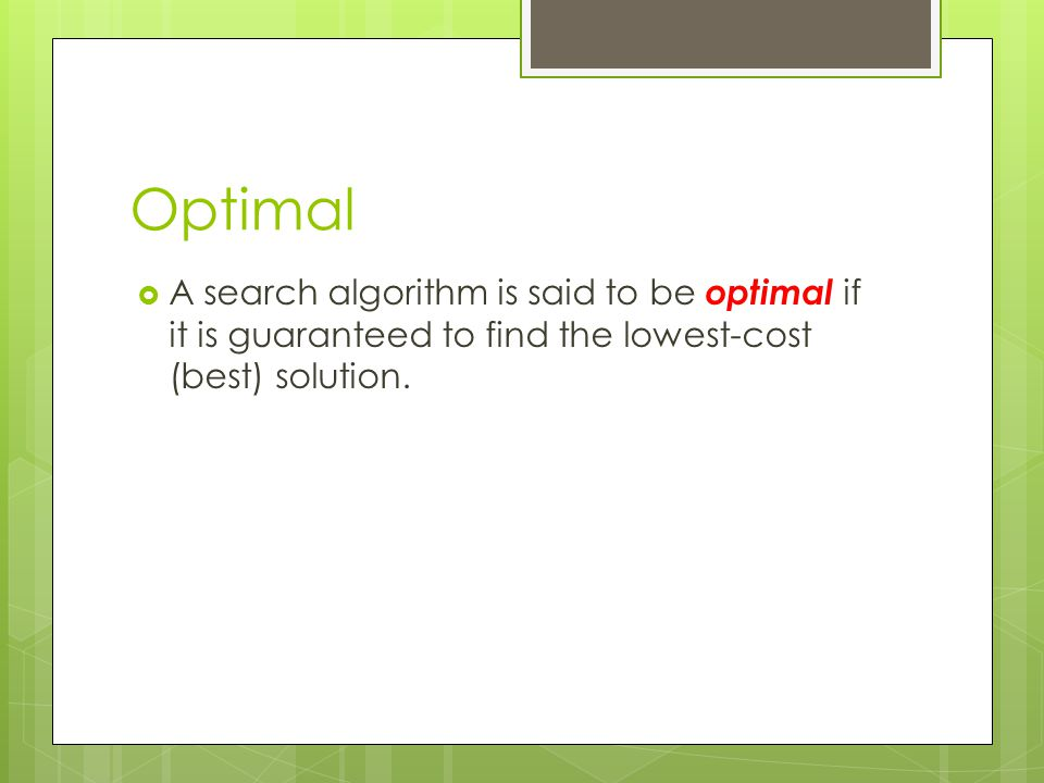 Optimal A search algorithm is said to be optimal if it is guaranteed to find the lowest-cost (best) solution.