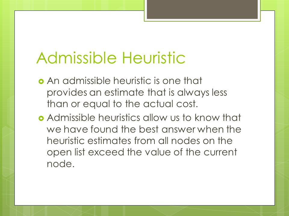 Admissible Heuristic An admissible heuristic is one that provides an estimate that is always less than or equal to the actual cost.