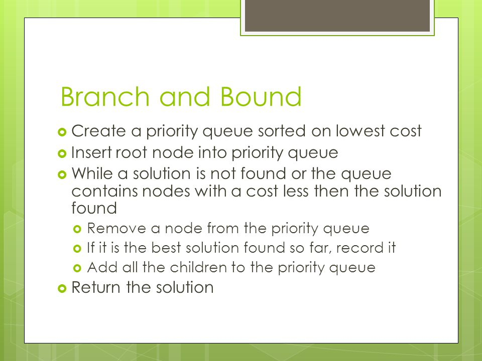 Branch and Bound Create a priority queue sorted on lowest cost