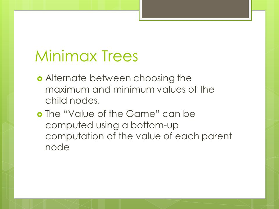 Minimax Trees Alternate between choosing the maximum and minimum values of the child nodes.