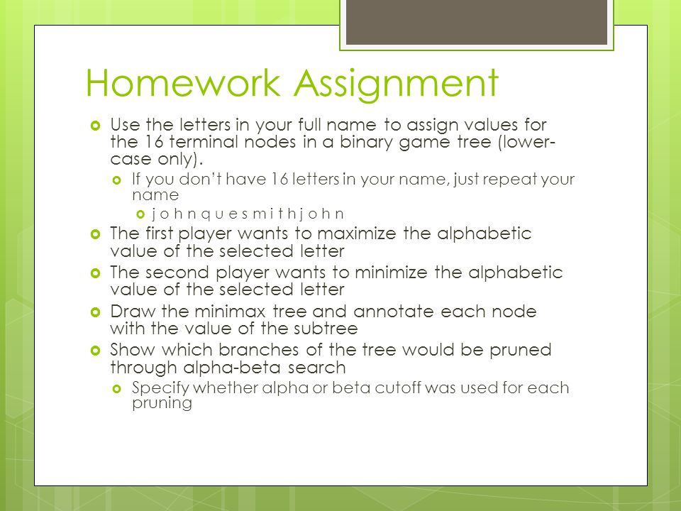 Homework Assignment Use the letters in your full name to assign values for the 16 terminal nodes in a binary game tree (lower-case only).